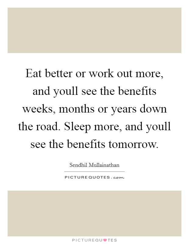 Eat better or work out more, and youll see the benefits weeks, months or years down the road. Sleep more, and youll see the benefits tomorrow Picture Quote #1