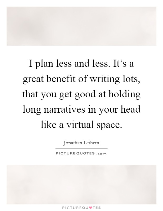 I plan less and less. It's a great benefit of writing lots, that you get good at holding long narratives in your head like a virtual space Picture Quote #1