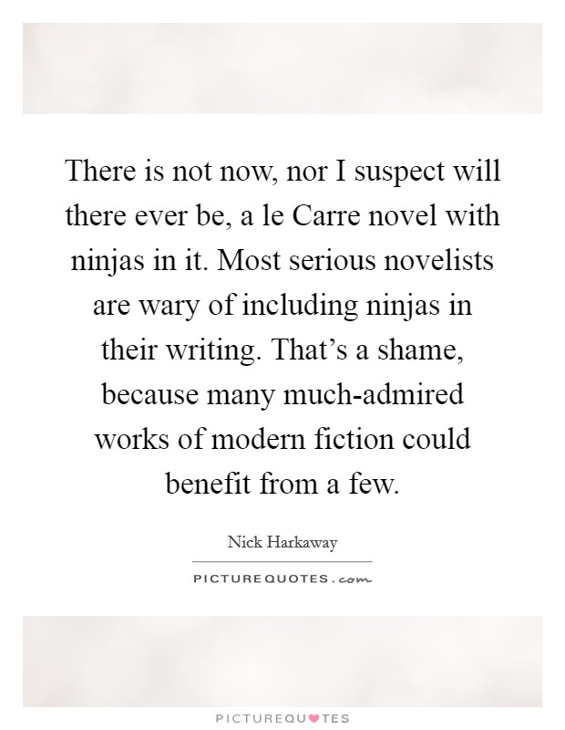 There is not now, nor I suspect will there ever be, a le Carre novel with ninjas in it. Most serious novelists are wary of including ninjas in their writing. That's a shame, because many much-admired works of modern fiction could benefit from a few Picture Quote #1