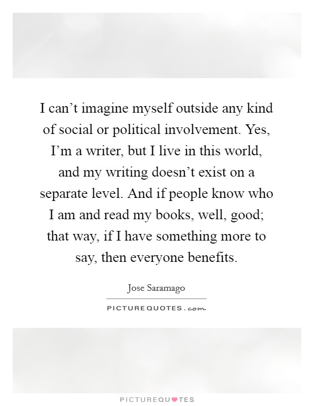 I can't imagine myself outside any kind of social or political involvement. Yes, I'm a writer, but I live in this world, and my writing doesn't exist on a separate level. And if people know who I am and read my books, well, good; that way, if I have something more to say, then everyone benefits Picture Quote #1