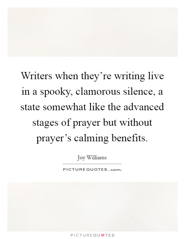 Writers when they're writing live in a spooky, clamorous silence, a state somewhat like the advanced stages of prayer but without prayer's calming benefits Picture Quote #1