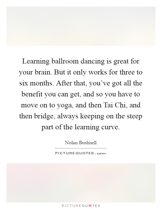 Learning ballroom dancing is great for your brain. But it only works for three to six months. After that, you've got all the benefit you can get, and so you have to move on to yoga, and then Tai Chi, and then bridge, always keeping on the steep part of the learning curve Picture Quote #1