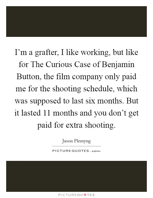 I'm a grafter, I like working, but like for The Curious Case of Benjamin Button, the film company only paid me for the shooting schedule, which was supposed to last six months. But it lasted 11 months and you don't get paid for extra shooting. Picture Quote #1
