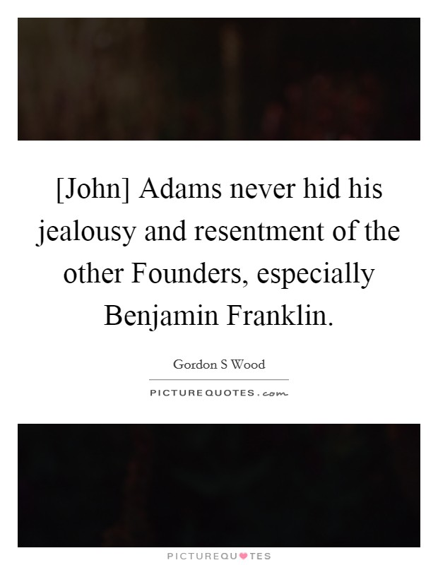 [John] Adams never hid his jealousy and resentment of the other Founders, especially Benjamin Franklin Picture Quote #1