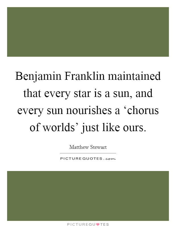 Benjamin Franklin maintained that every star is a sun, and every sun nourishes a 'chorus of worlds' just like ours Picture Quote #1