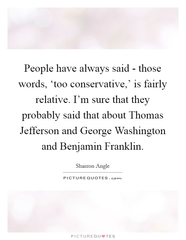 People have always said - those words, 'too conservative,' is fairly relative. I'm sure that they probably said that about Thomas Jefferson and George Washington and Benjamin Franklin. Picture Quote #1
