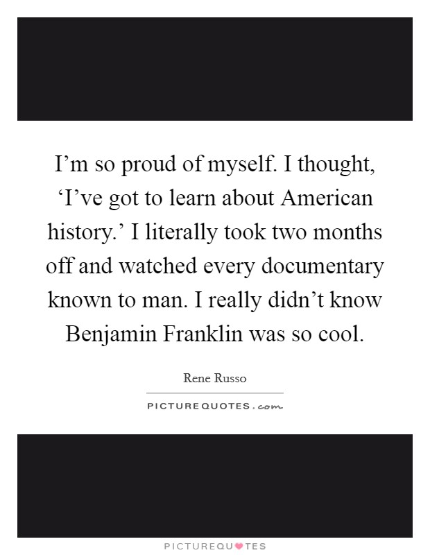 I'm so proud of myself. I thought, 'I've got to learn about American history.' I literally took two months off and watched every documentary known to man. I really didn't know Benjamin Franklin was so cool Picture Quote #1