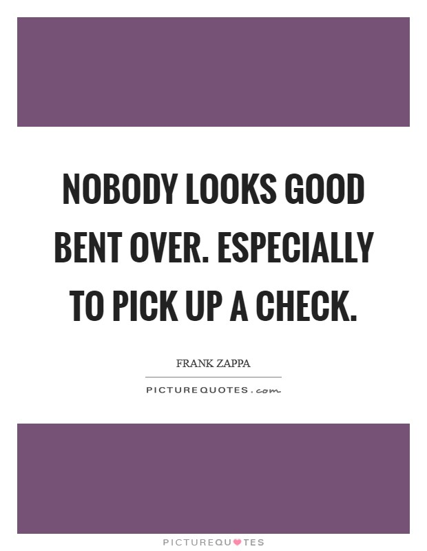 Nobody looks good bent over. Especially to pick up a check Picture Quote #1