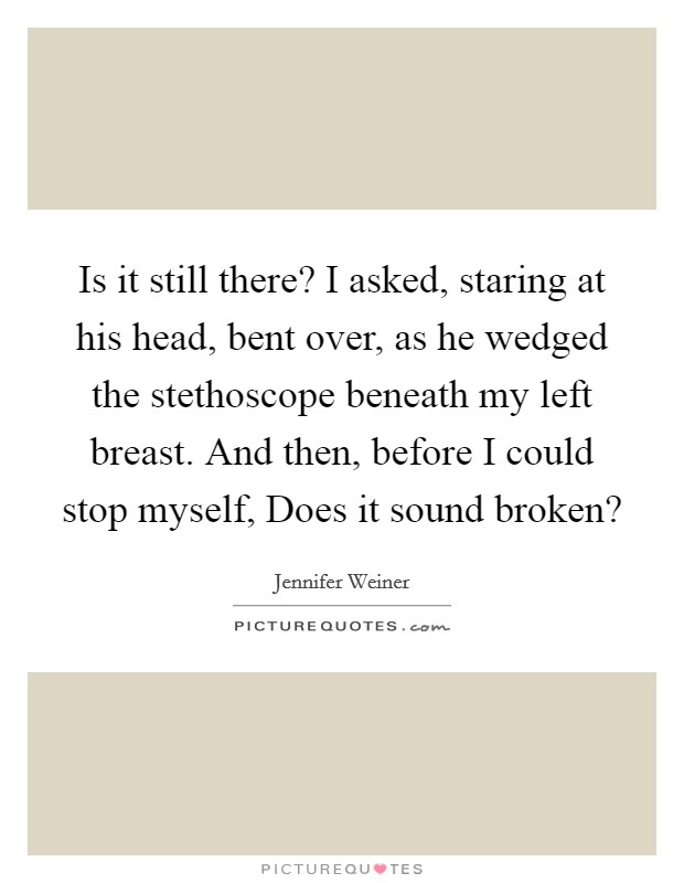 Is it still there? I asked, staring at his head, bent over, as he wedged the stethoscope beneath my left breast. And then, before I could stop myself, Does it sound broken? Picture Quote #1