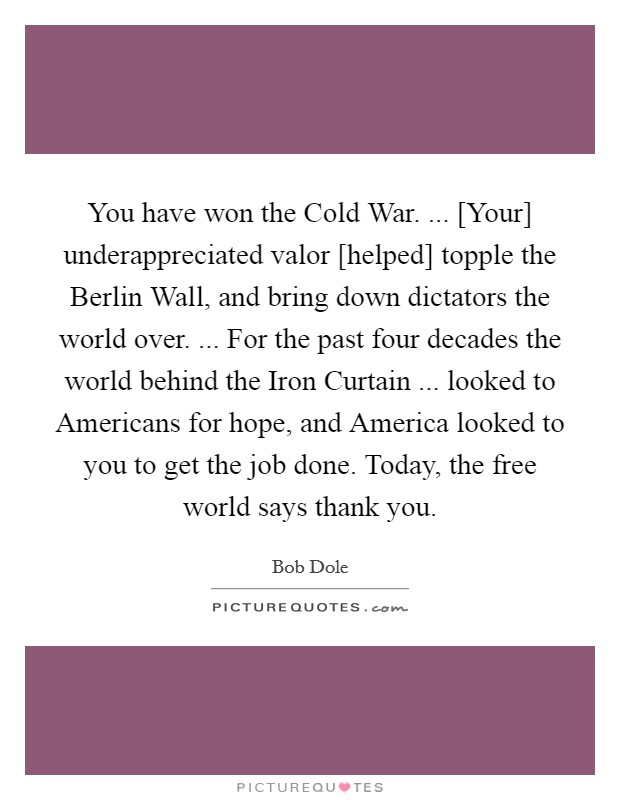 You have won the Cold War. ... [Your] underappreciated valor [helped] topple the Berlin Wall, and bring down dictators the world over. ... For the past four decades the world behind the Iron Curtain ... looked to Americans for hope, and America looked to you to get the job done. Today, the free world says thank you Picture Quote #1