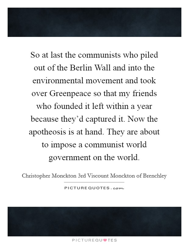 So at last the communists who piled out of the Berlin Wall and into the environmental movement and took over Greenpeace so that my friends who founded it left within a year because they'd captured it. Now the apotheosis is at hand. They are about to impose a communist world government on the world Picture Quote #1