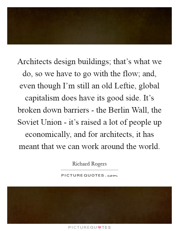 Architects design buildings; that's what we do, so we have to go with the flow; and, even though I'm still an old Leftie, global capitalism does have its good side. It's broken down barriers - the Berlin Wall, the Soviet Union - it's raised a lot of people up economically, and for architects, it has meant that we can work around the world Picture Quote #1