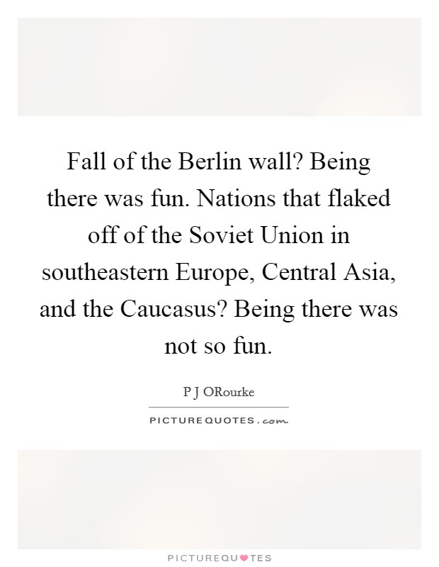 Fall of the Berlin wall? Being there was fun. Nations that flaked off of the Soviet Union in southeastern Europe, Central Asia, and the Caucasus? Being there was not so fun Picture Quote #1