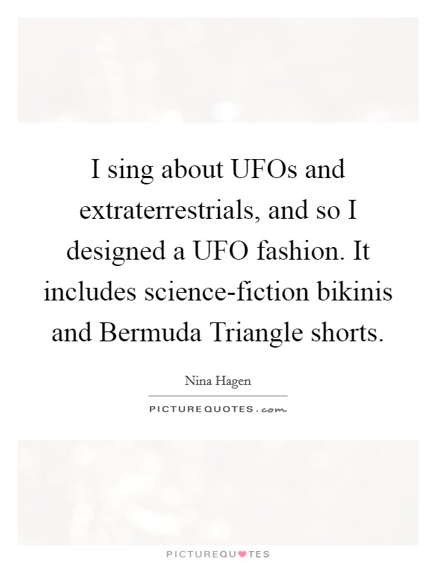 I sing about UFOs and extraterrestrials, and so I designed a UFO fashion. It includes science-fiction bikinis and Bermuda Triangle shorts. Picture Quote #1