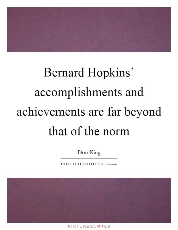 Bernard Hopkins' accomplishments and achievements are far beyond that of the norm Picture Quote #1