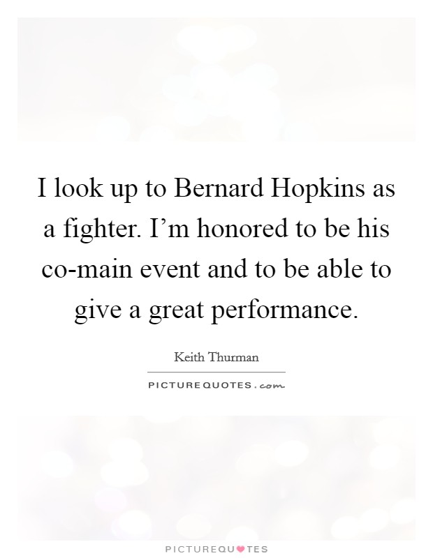 I look up to Bernard Hopkins as a fighter. I'm honored to be his co-main event and to be able to give a great performance Picture Quote #1