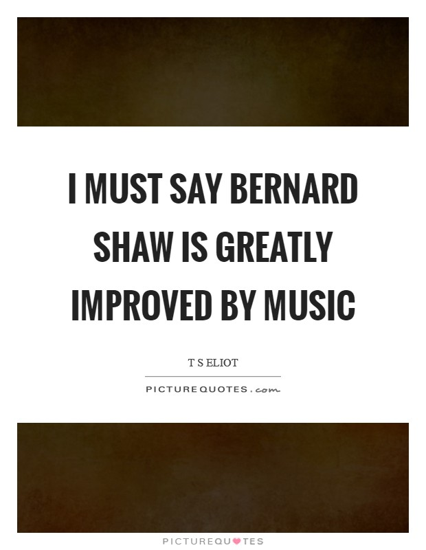 I must say Bernard Shaw is greatly improved by music Picture Quote #1