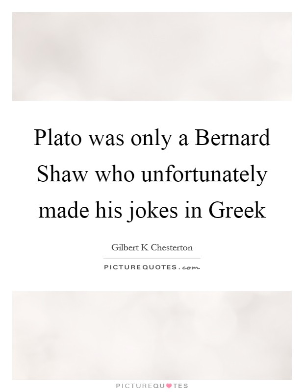 Plato was only a Bernard Shaw who unfortunately made his jokes in Greek Picture Quote #1