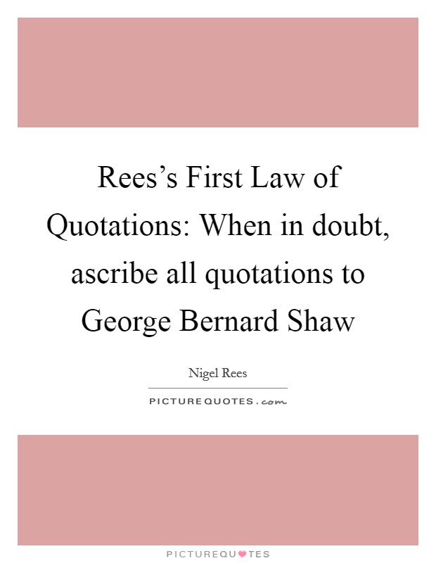 Rees's First Law of Quotations: When in doubt, ascribe all quotations to George Bernard Shaw Picture Quote #1