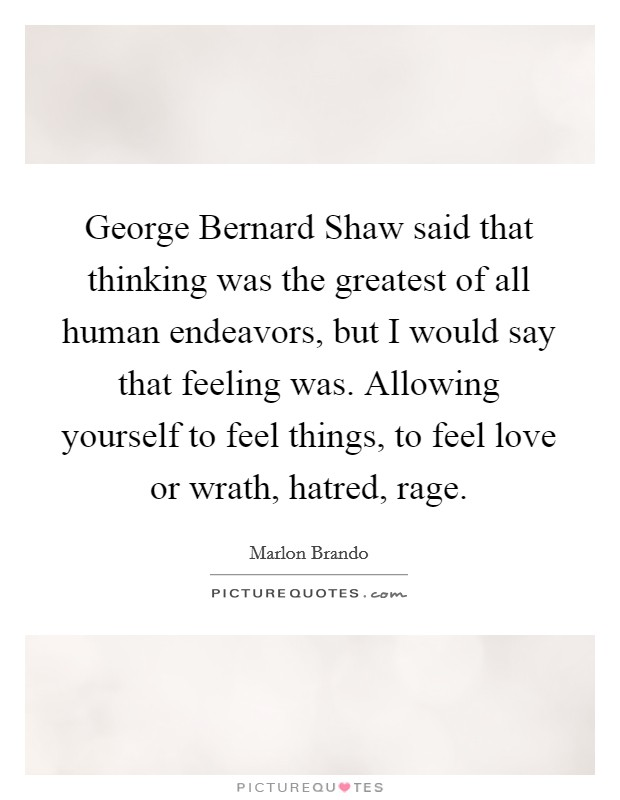 George Bernard Shaw said that thinking was the greatest of all human endeavors, but I would say that feeling was. Allowing yourself to feel things, to feel love or wrath, hatred, rage. Picture Quote #1