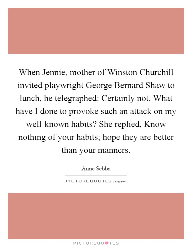 When Jennie, mother of Winston Churchill invited playwright George Bernard Shaw to lunch, he telegraphed: Certainly not. What have I done to provoke such an attack on my well-known habits? She replied, Know nothing of your habits; hope they are better than your manners Picture Quote #1