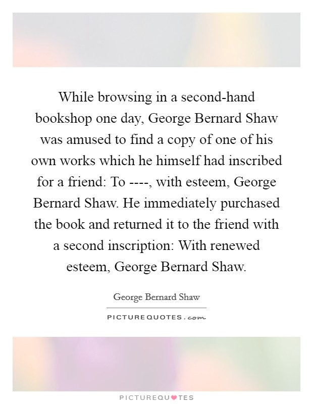 While browsing in a second-hand bookshop one day, George Bernard Shaw was amused to find a copy of one of his own works which he himself had inscribed for a friend: To ----, with esteem, George Bernard Shaw. He immediately purchased the book and returned it to the friend with a second inscription: With renewed esteem, George Bernard Shaw Picture Quote #1