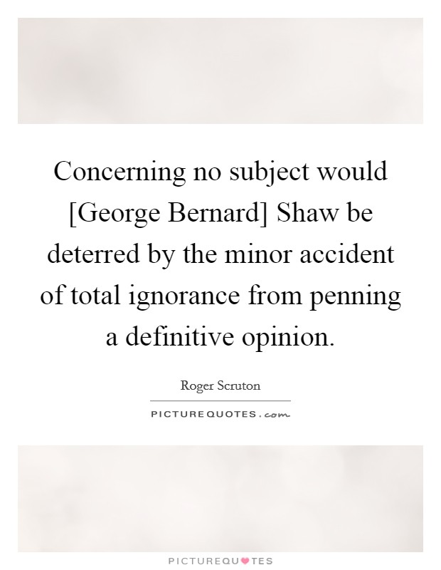 Concerning no subject would [George Bernard] Shaw be deterred by the minor accident of total ignorance from penning a definitive opinion Picture Quote #1