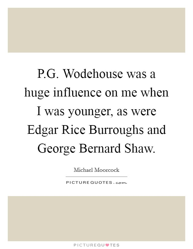 P.G. Wodehouse was a huge influence on me when I was younger, as were Edgar Rice Burroughs and George Bernard Shaw. Picture Quote #1