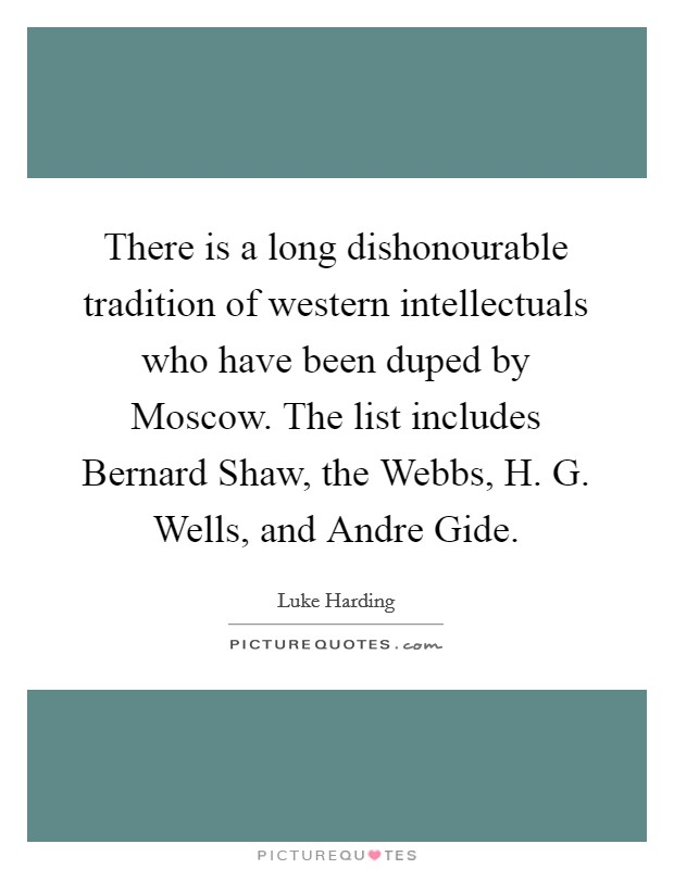 There is a long dishonourable tradition of western intellectuals who have been duped by Moscow. The list includes Bernard Shaw, the Webbs, H. G. Wells, and Andre Gide. Picture Quote #1