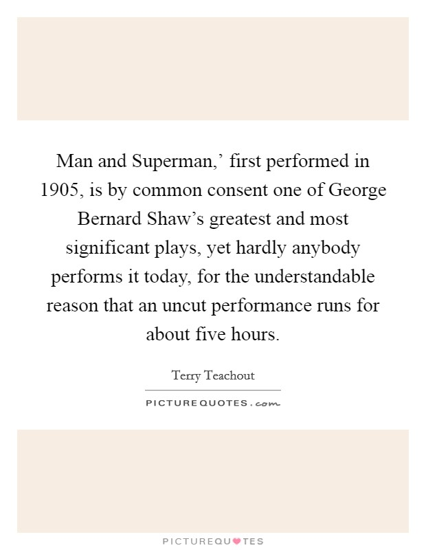 Man and Superman,' first performed in 1905, is by common consent one of George Bernard Shaw's greatest and most significant plays, yet hardly anybody performs it today, for the understandable reason that an uncut performance runs for about five hours Picture Quote #1