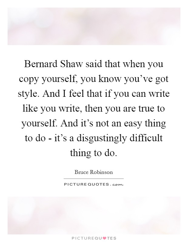 Bernard Shaw said that when you copy yourself, you know you've got style. And I feel that if you can write like you write, then you are true to yourself. And it's not an easy thing to do - it's a disgustingly difficult thing to do Picture Quote #1