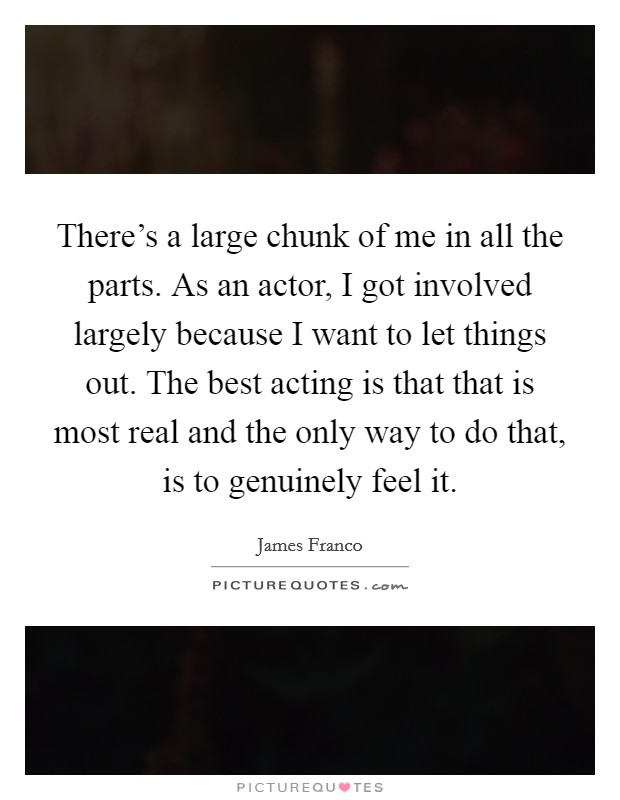 There's a large chunk of me in all the parts. As an actor, I got involved largely because I want to let things out. The best acting is that that is most real and the only way to do that, is to genuinely feel it Picture Quote #1