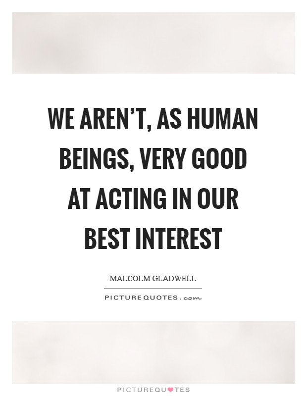 We aren't, as human beings, very good at acting in our best interest Picture Quote #1