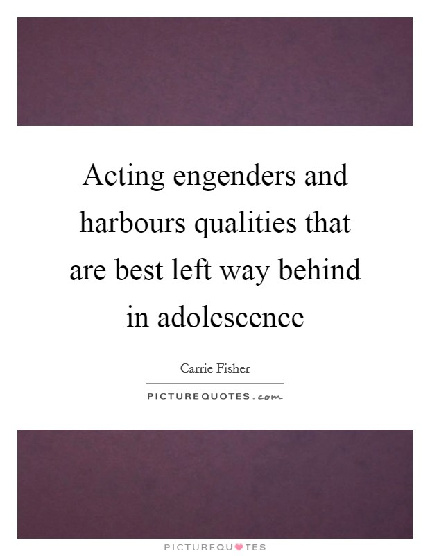 Acting engenders and harbours qualities that are best left way behind in adolescence Picture Quote #1