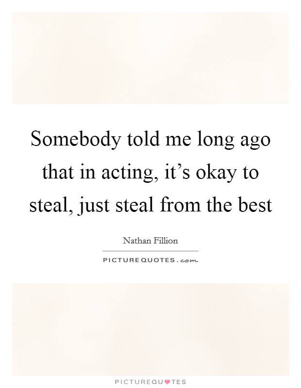 Somebody told me long ago that in acting, it's okay to steal, just steal from the best Picture Quote #1