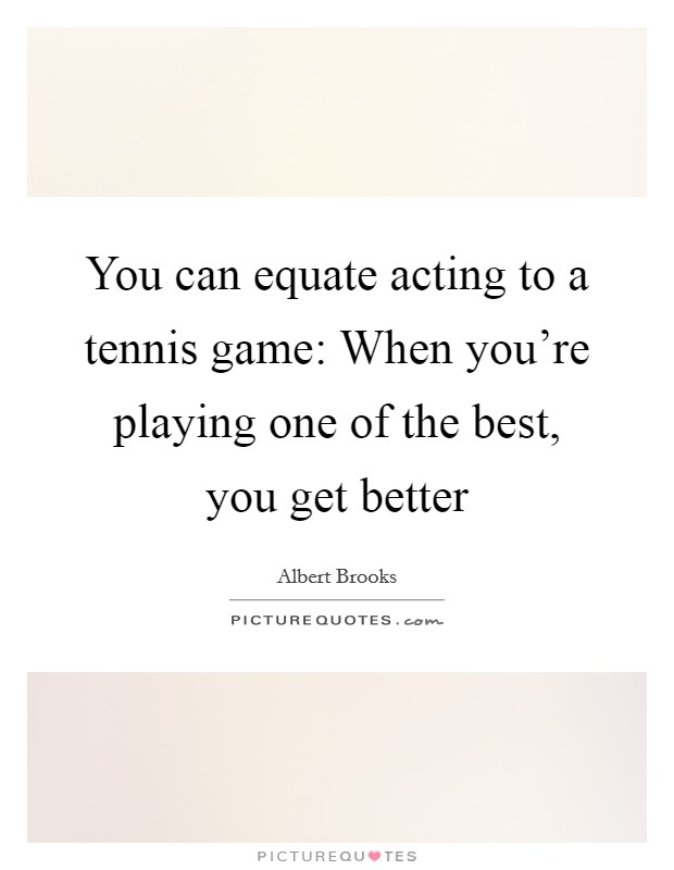 You can equate acting to a tennis game: When you're playing one of the best, you get better Picture Quote #1