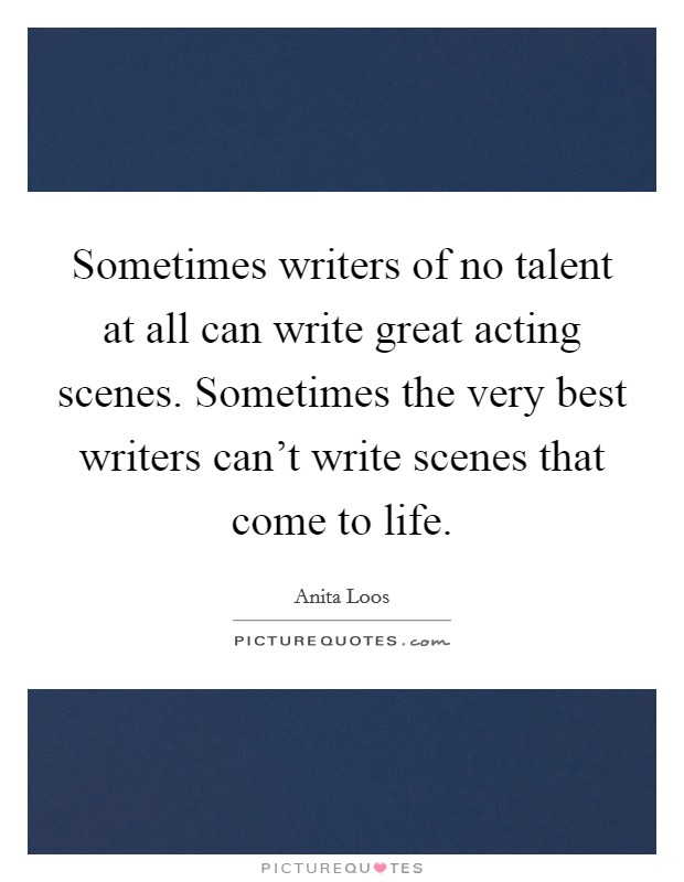 Sometimes writers of no talent at all can write great acting scenes. Sometimes the very best writers can't write scenes that come to life. Picture Quote #1