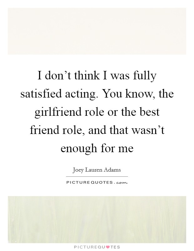 I don't think I was fully satisfied acting. You know, the girlfriend role or the best friend role, and that wasn't enough for me Picture Quote #1