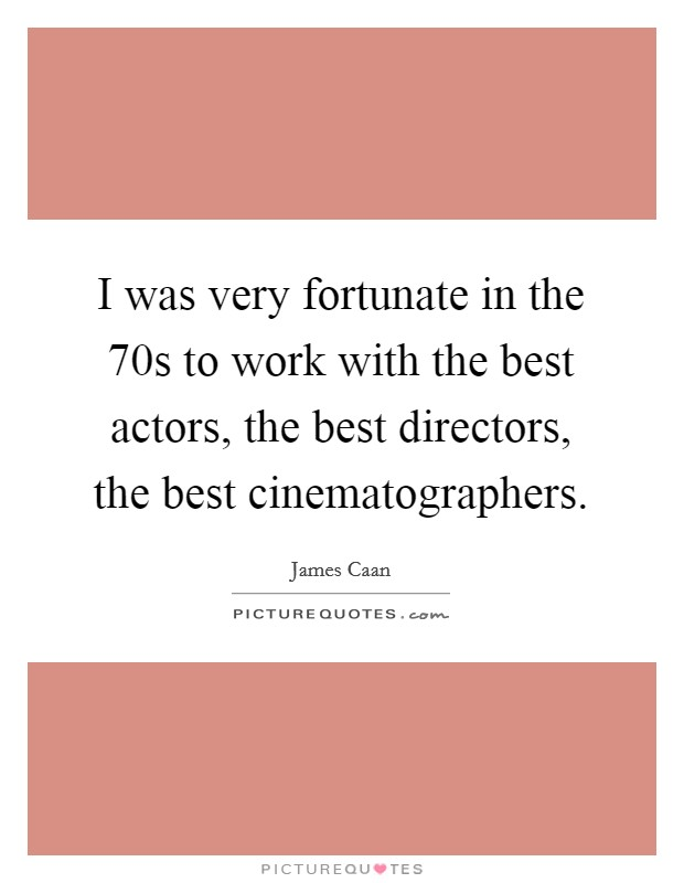 I was very fortunate in the  70s to work with the best actors, the best directors, the best cinematographers Picture Quote #1