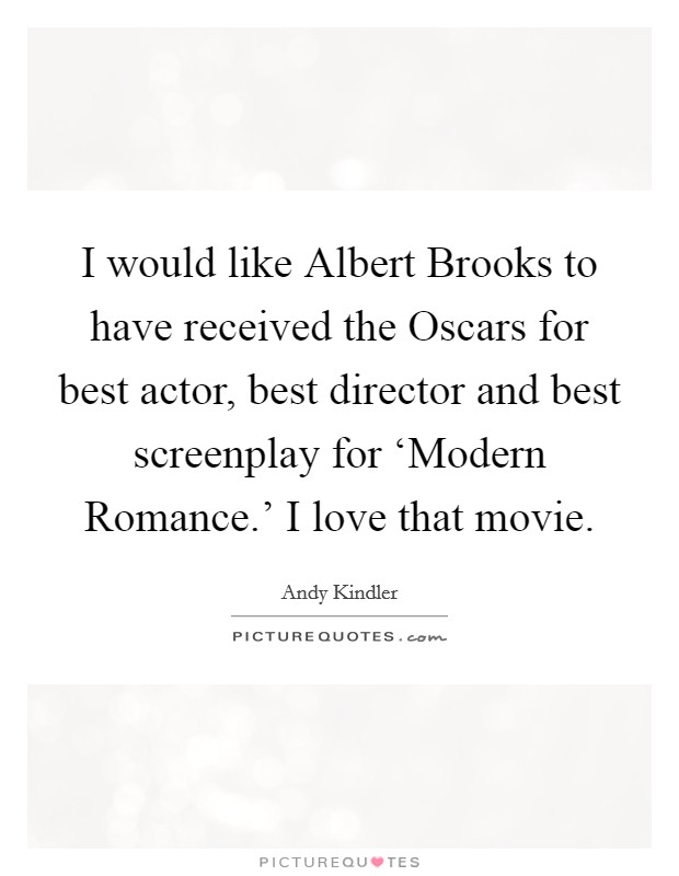 I would like Albert Brooks to have received the Oscars for best actor, best director and best screenplay for 'Modern Romance.' I love that movie Picture Quote #1