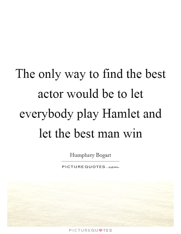 The only way to find the best actor would be to let everybody play Hamlet and let the best man win Picture Quote #1