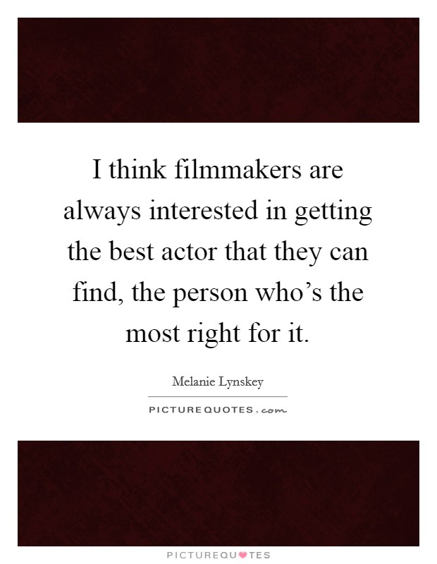 I think filmmakers are always interested in getting the best actor that they can find, the person who's the most right for it Picture Quote #1
