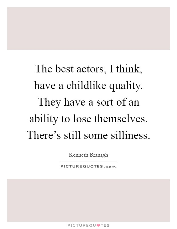 The best actors, I think, have a childlike quality. They have a sort of an ability to lose themselves. There's still some silliness Picture Quote #1