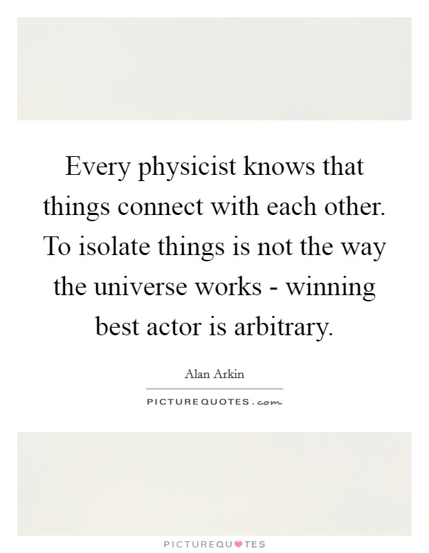 Every physicist knows that things connect with each other. To isolate things is not the way the universe works - winning best actor is arbitrary Picture Quote #1