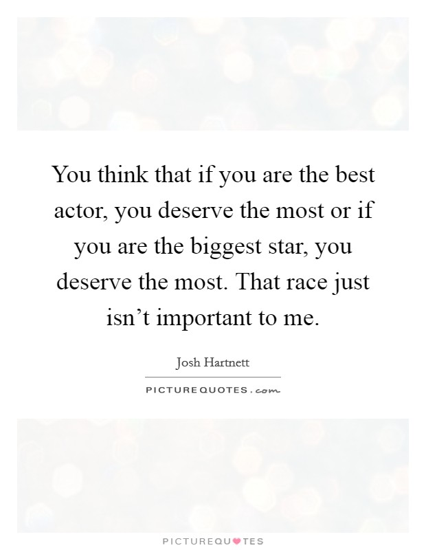 You think that if you are the best actor, you deserve the most or if you are the biggest star, you deserve the most. That race just isn't important to me Picture Quote #1