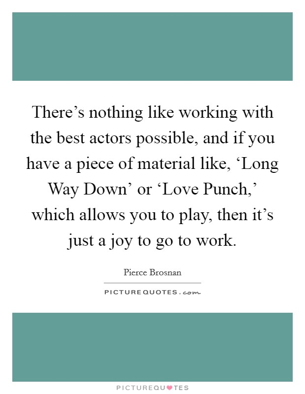 There's nothing like working with the best actors possible, and if you have a piece of material like, 'Long Way Down' or 'Love Punch,' which allows you to play, then it's just a joy to go to work Picture Quote #1