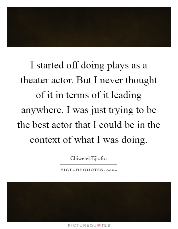 I started off doing plays as a theater actor. But I never thought of it in terms of it leading anywhere. I was just trying to be the best actor that I could be in the context of what I was doing. Picture Quote #1