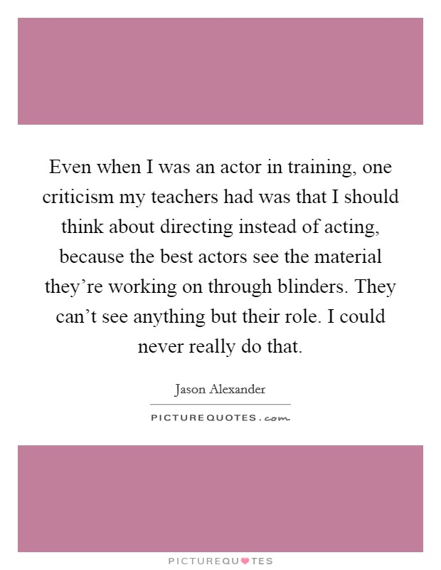 Even when I was an actor in training, one criticism my teachers had was that I should think about directing instead of acting, because the best actors see the material they're working on through blinders. They can't see anything but their role. I could never really do that Picture Quote #1