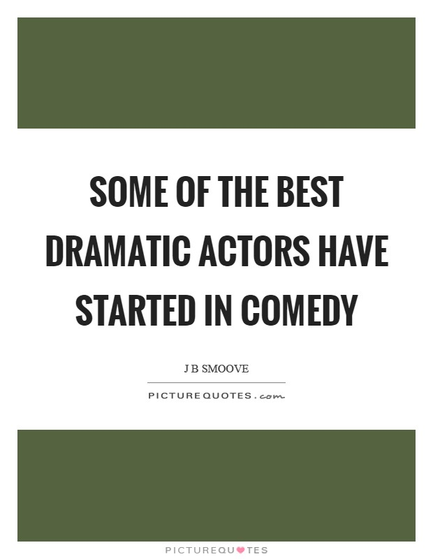 Some of the best dramatic actors have started in comedy Picture Quote #1