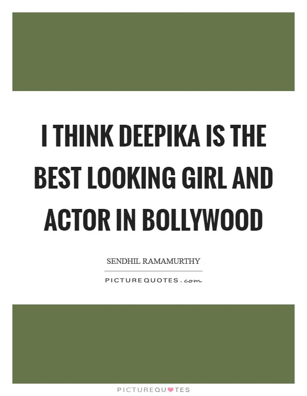 I think Deepika is the best looking girl and actor in Bollywood Picture Quote #1